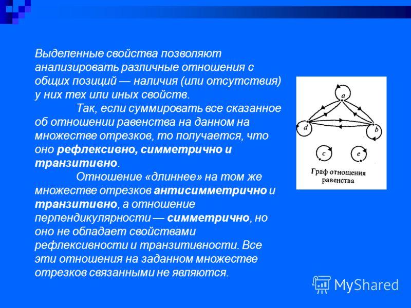 Выделенные свойства позволяют анализировать различные отношения с общих позиций наличия (или отсутствия) у них тех или иных свойств. Так, если суммировать все сказанное об отношении равенства на данном на множестве отрезков, то получается, что оно ре