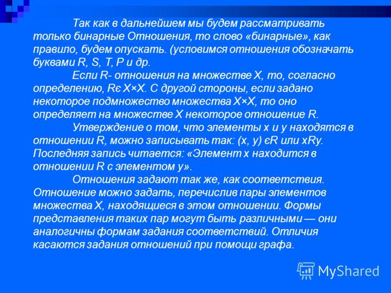 Так как в дальнейшем мы будем рассматривать только бинарные Отношения, то слово «бинарные», как правило, будем опускать. (условимся отношения обозначать буквами R, S, Т, Р и др. Если R- отношения на множестве Х, то, согласно определению, Rє Х×Х. С др