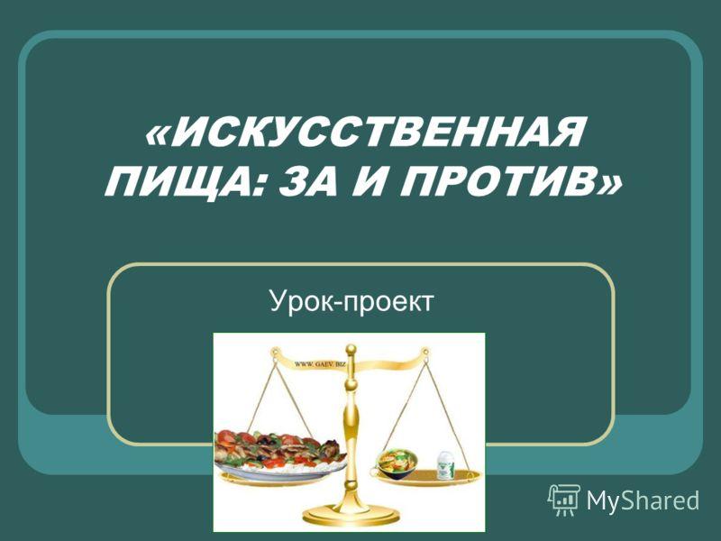 «ИСКУССТВЕННАЯ ПИЩА: ЗА И ПРОТИВ» Урок-проект