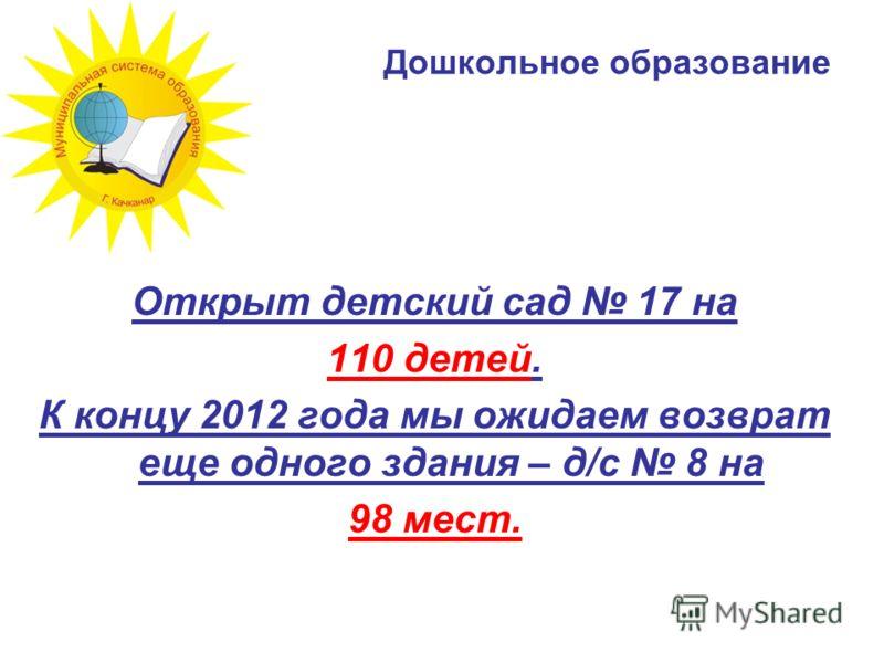 Дошкольное образование Открыт детский сад 17 на 110 детей. К концу 2012 года мы ожидаем возврат еще одного здания – д/с 8 на 98 мест.