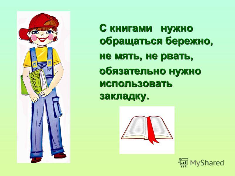 С книгами нужно обращаться бережно, С книгами нужно обращаться бережно, не мять, не рвать, не мять, не рвать, обязательно нужно использовать закладку. обязательно нужно использовать закладку.