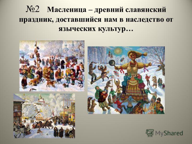 2 Масленица – древний славянский праздник, доставшийся нам в наследство от языческих культур…