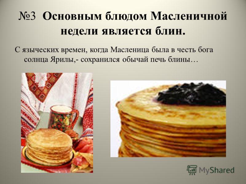3 Основным блюдом Масленичной недели является блин. С языческих времен, когда Масленица была в честь бога солнца Ярилы,- сохранился обычай печь блины…