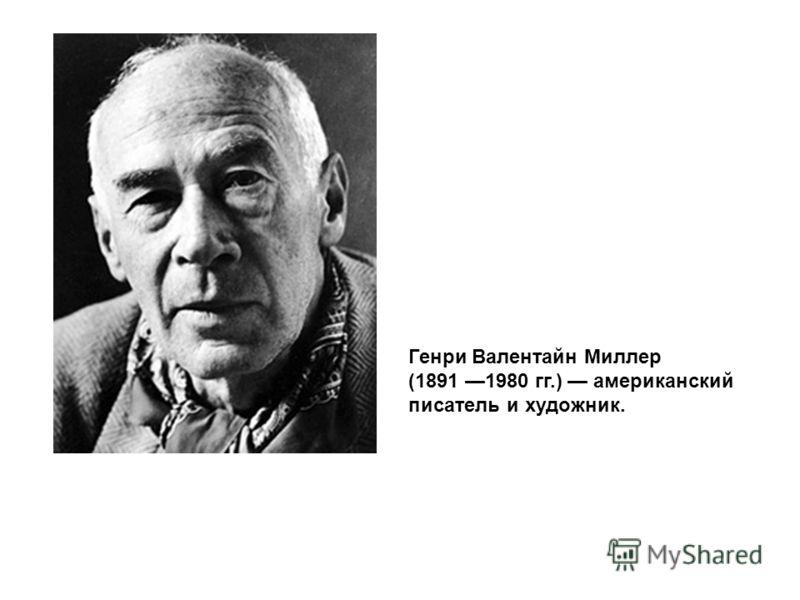Генри Валентайн Миллер (1891 1980 гг.) американский писатель и художник.
