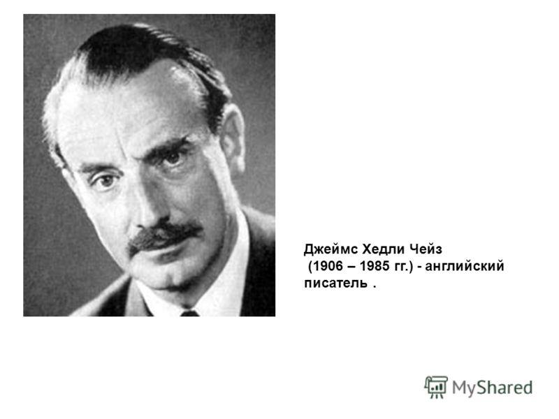 Джеймс Хедли Чейз (1906 – 1985 гг.) - английский писатель.