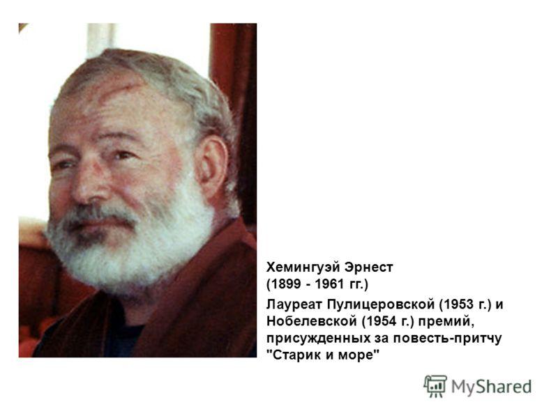 Хемингуэй Эрнест (1899 - 1961 гг.) Лауреат Пулицеровской (1953 г.) и Нобелевской (1954 г.) премий, присужденных за повесть-притчу Старик и море