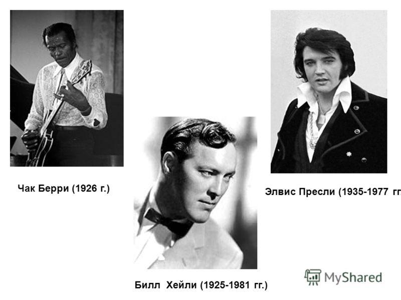 Чак Берри (1926 г.) Билл Хейли (1925-1981 гг.) Элвис Пресли (1935-1977 гг.)