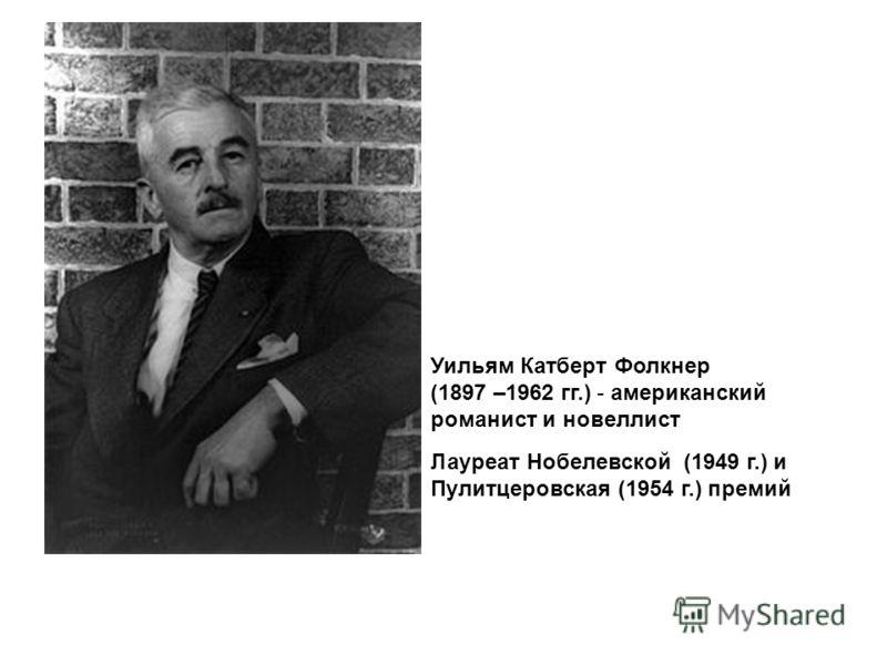 Уильям Катберт Фолкнер (1897 –1962 гг.) - американский романист и новеллист Лауреат Нобелевской (1949 г.) и Пулитцеровская (1954 г.) премий