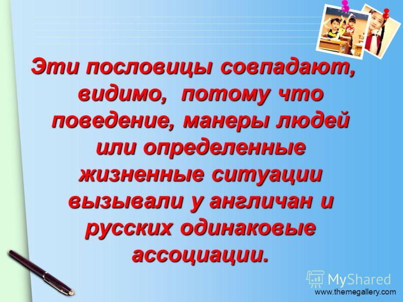 www.themegallery.com Эти пословицы совпадают, видимо, потому что поведение, манеры людей или определенные жизненные ситуации вызывали у англичан и русских одинаковые ассоциации.