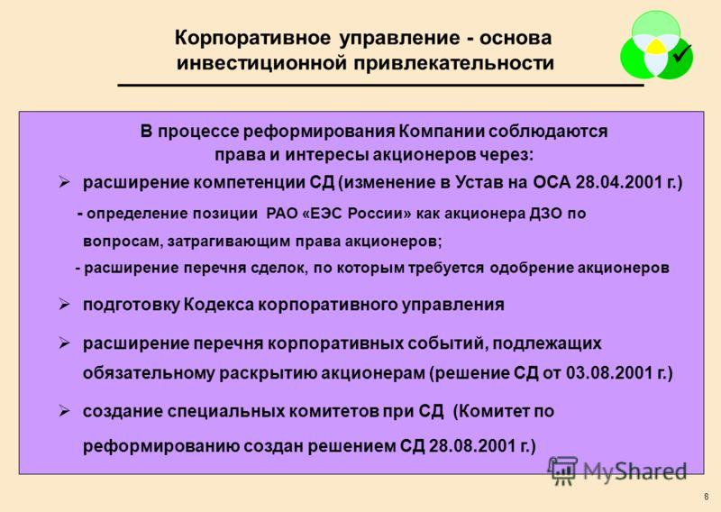 8 В процессе реформирования Компании соблюдаются права и интересы акционеров через: расширение компетенции СД (изменение в Устав на ОСА 28.04.2001 г.) - определение позиции РАО «ЕЭС России» как акционера ДЗО по вопросам, затрагивающим права акционеро