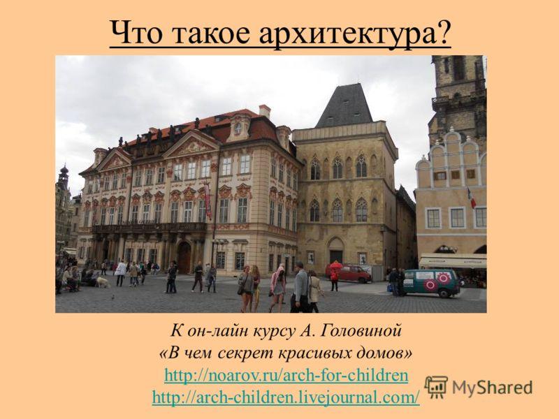 К он-лайн курсу А. Головиной «В чем секрет красивых домов» http://noarov.ru/arch-for-children http://arch-children.livejournal.com/ Что такое архитектура?