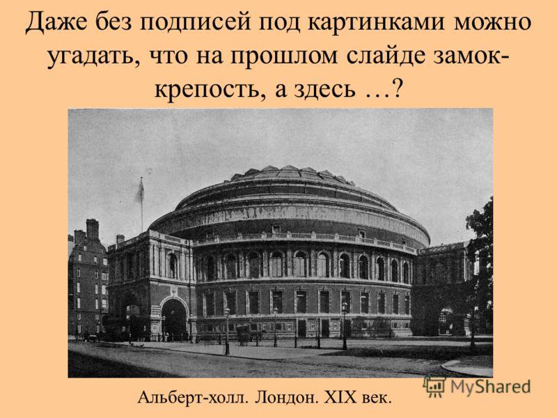 Даже без подписей под картинками можно угадать, что на прошлом слайде замок- крепость, а здесь …? Альберт-холл. Лондон. XIX век.