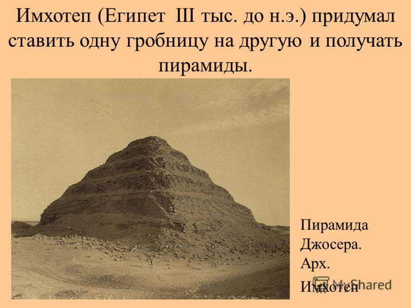 Имхотеп (Египет III тыс. до н.э.) придумал ставить одну гробницу на другую и получать пирамиды. Пирамида Джосера. Арх. Имхотеп