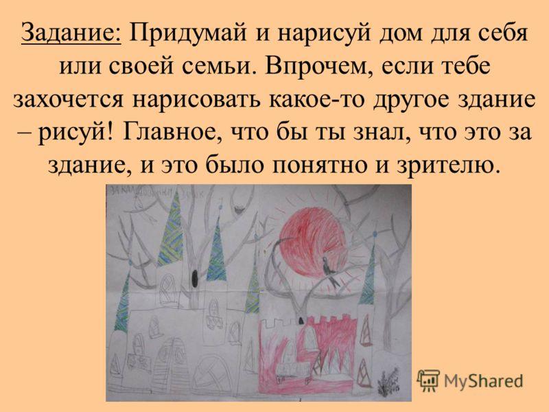 Задание: Придумай и нарисуй дом для себя или своей семьи. Впрочем, если тебе захочется нарисовать какое-то другое здание – рисуй! Главное, что бы ты знал, что это за здание, и это было понятно и зрителю.