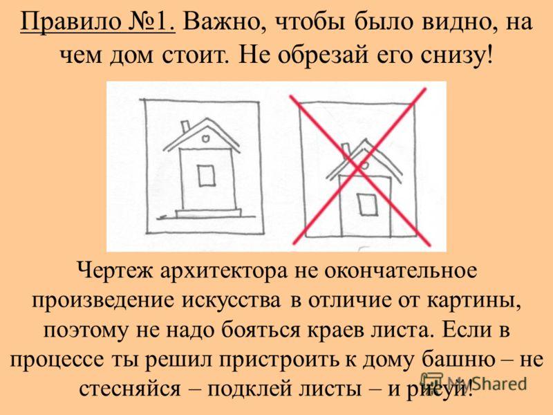 Правило 1. Важно, чтобы было видно, на чем дом стоит. Не обрезай его снизу! Чертеж архитектора не окончательное произведение искусства в отличие от картины, поэтому не надо бояться краев листа. Если в процессе ты решил пристроить к дому башню – не ст