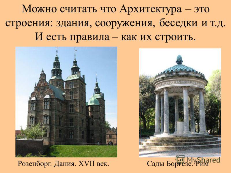 Можно считать что Архитектура – это строения: здания, сооружения, беседки и т.д. И есть правила – как их строить. Сады Боргезе. РимРозенборг. Дания. XVII век.