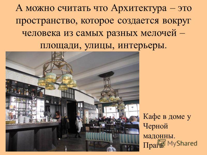 А можно считать что Архитектура – это пространство, которое создается вокруг человека из самых разных мелочей – площади, улицы, интерьеры. Кафе в доме у Черной мадонны. Прага