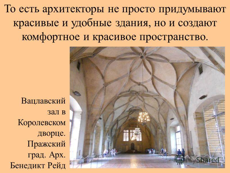 То есть архитекторы не просто придумывают красивые и удобные здания, но и создают комфортное и красивое пространство. Вацлавский зал в Королевском дворце. Пражский град. Арх. Бенедикт Рейд