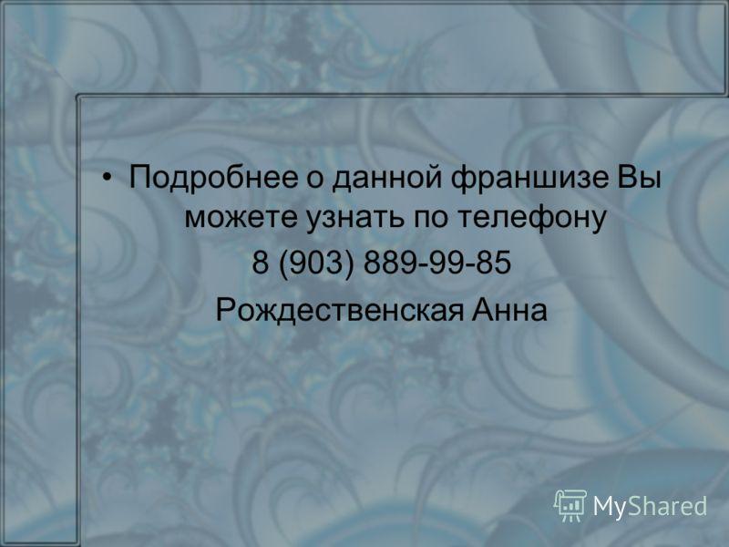 Подробнее о данной франшизе Вы можете узнать по телефону 8 (903) 889-99-85 Рождественская Анна