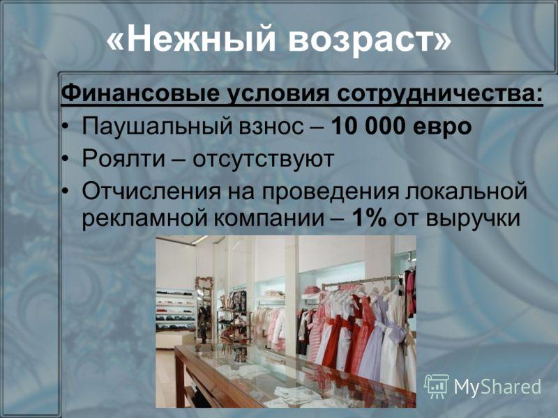 «Нежный возраст» Финансовые условия сотрудничества: Паушальный взнос – 10 000 евро Роялти – отсутствуют Отчисления на проведения локальной рекламной компании – 1% от выручки