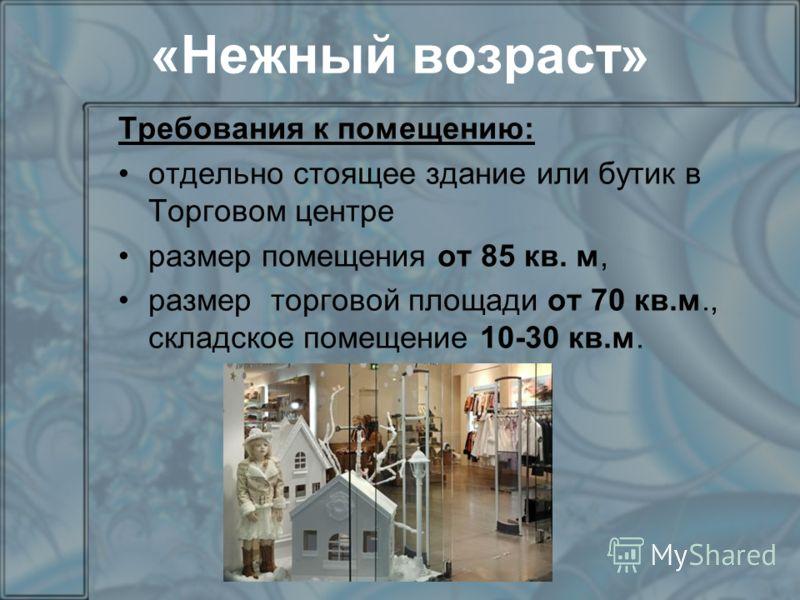«Нежный возраст» Требования к помещению: отдельно стоящее здание или бутик в Торговом центре размер помещения от 85 кв. м, размер торговой площади от 70 кв.м., складское помещение 10-30 кв.м.