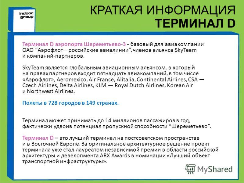Терминал D аэропорта Шереметьево-3 - базовый для авиакомпании ОАО Аэрофлот – российские авиалинии, членов альянса SkyTeam и компаний-партнеров. SkyTeam является глобальным авиационным альянсом, в который на правах партнеров входит пятнадцать авиакомп