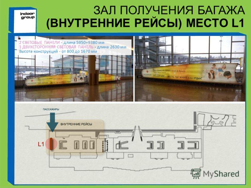 ЗАЛ ПОЛУЧЕНИЯ БАГАЖА (ВНУТРЕННИЕ РЕЙСЫ) МЕСТО L1 2 СВЕТОВЫЕ ПАНЕЛИ - длина 5950+9380 мм 1 ДВУХСТОРОННЯЯ СВЕТОВАЯ ПАНЕЛЬ - длина 2630 мм Высота конструкций - от 800 до 1670 мм