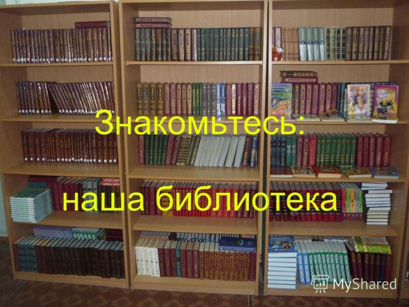 Знакомьтесь: наша библиотека Знакомьтесь: наша библиотека