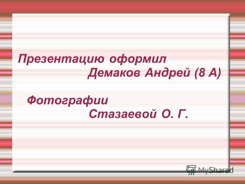 Презентацию оформил Демаков Андрей (8 А) Фотографии Стазаевой О. Г.