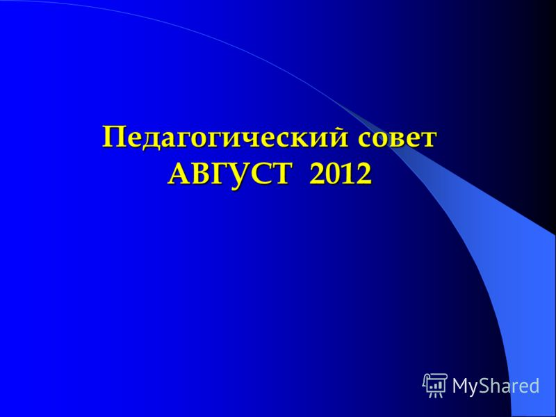 Педагогический совет АВГУСТ 2012 Педагогический совет АВГУСТ 2012
