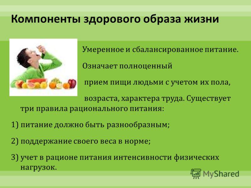 Умеренное и сбалансированное питание. Означает полноценный прием пищи людьми с учетом их пола, возраста, характера труда. Существует три правила рационального питания : 1) питание должно быть разнообразным ; 2) поддержание своего веса в норме ; 3) уч