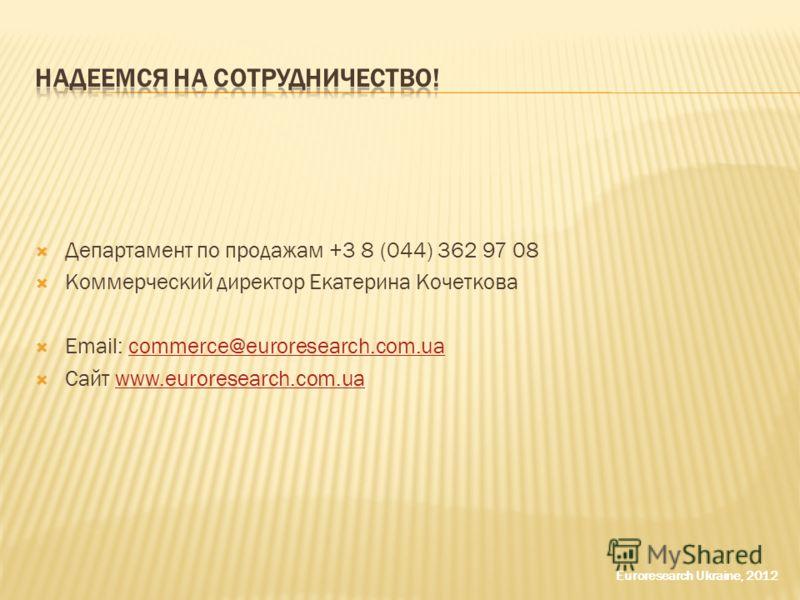 Департамент по продажам +3 8 (044) 362 97 08 Коммерческий директор Екатерина Кочеткова Email: commerce@euroresearch.com.uacommerce@euroresearch.com.ua Сайт www.euroresearch.com.uawww.euroresearch.com.ua Euroresearch Ukraine, 2012