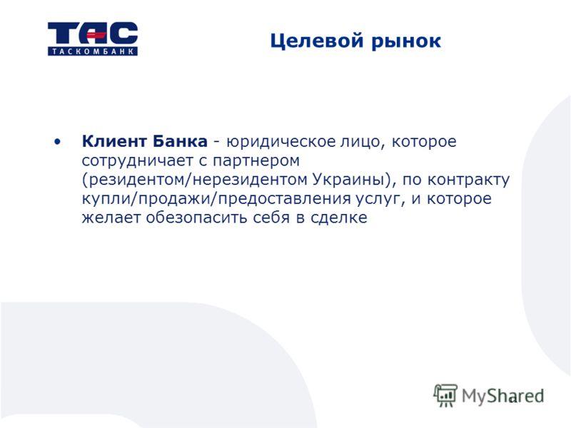 Целевой рынок Клиент Банка - юридическое лицо, которое сотрудничает с партнером (резидентом/нерезидентом Украины), по контракту купли/продажи/предоставления услуг, и которое желает обезопасить себя в сделке 11