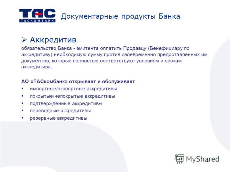 Документарные продукты Банка Аккредитив обязательство Банка - эмитента оплатить Продавцу (Бенефициару по аккредитиву) необходимую сумму против своевременно предоставленных им документов, которые полностью соответствуют условиям и срокам аккредитива.
