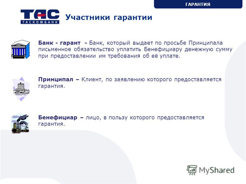 7 Участники гарантии Банк - гарант - Банк, который выдает по просьбе Принципала письменное обязательство уплатить Бенефициару денежную сумму при предоставлении им требования об её уплате. Принципал – Клиент, по заявлению которого предоставляется гара