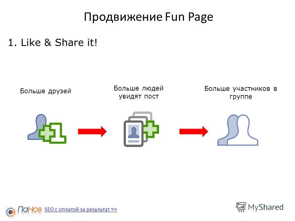 Продвижение Fun Page 1. Like & Share it! SEO с оплатой за результат >> Больше друзей Больше людей увидят пост Больше участников в группе