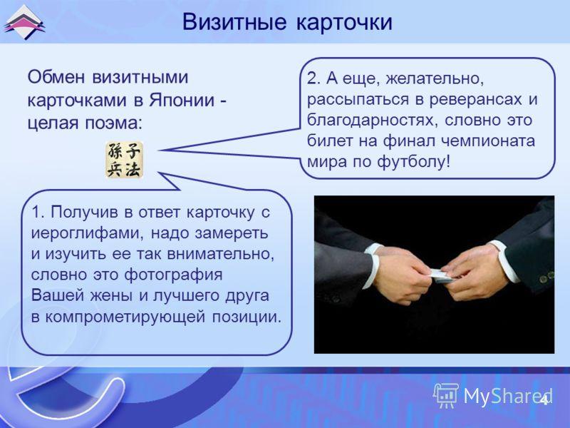 4 Визитные карточки Обмен визитными карточками в Японии - целая поэма: 1. Получив в ответ карточку с иероглифами, надо замереть и изучить ее так внимательно, словно это фотография Вашей жены и лучшего друга в компрометирующей позиции. 2. А еще, желат