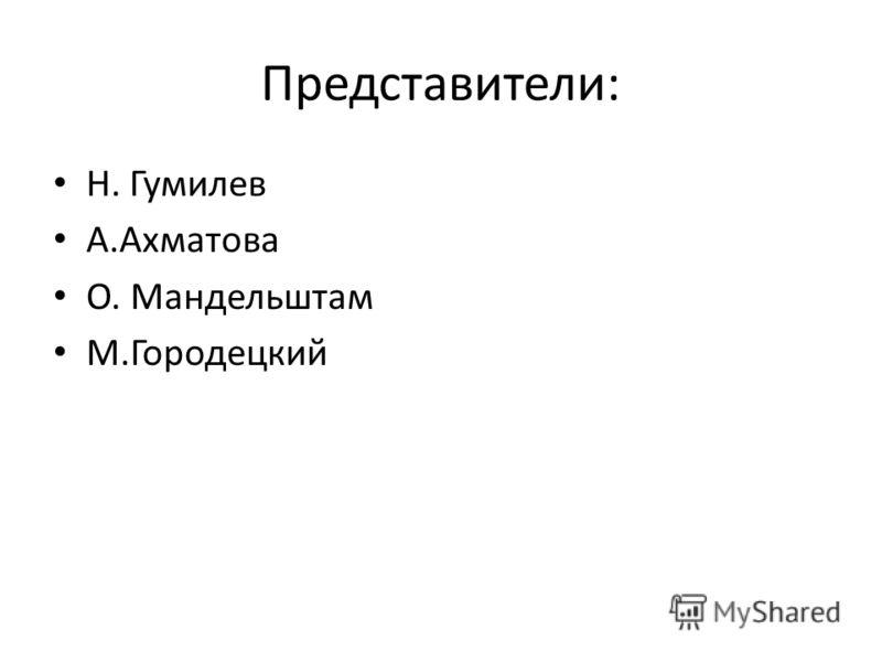 Представители: Н. Гумилев А.Ахматова О. Мандельштам М.Городецкий