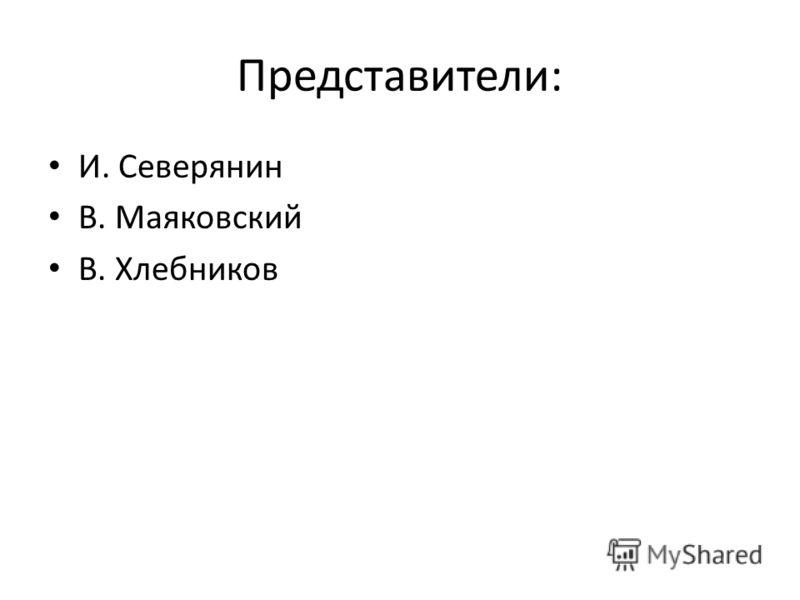Представители: И. Северянин В. Маяковский В. Хлебников