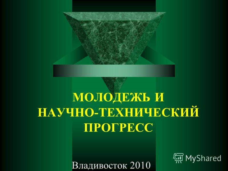 МОЛОДЕЖЬ И НАУЧНО-ТЕХНИЧЕСКИЙ ПРОГРЕСС Владивосток 2010