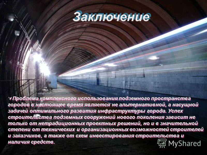 Заключение Проблема комплексного использования подземного пространства городов в настоящее время является не альтернативной, а насущной задачей оптимального развития инфраструктуры города. Успех строительства подземных сооружений нового поколения зав