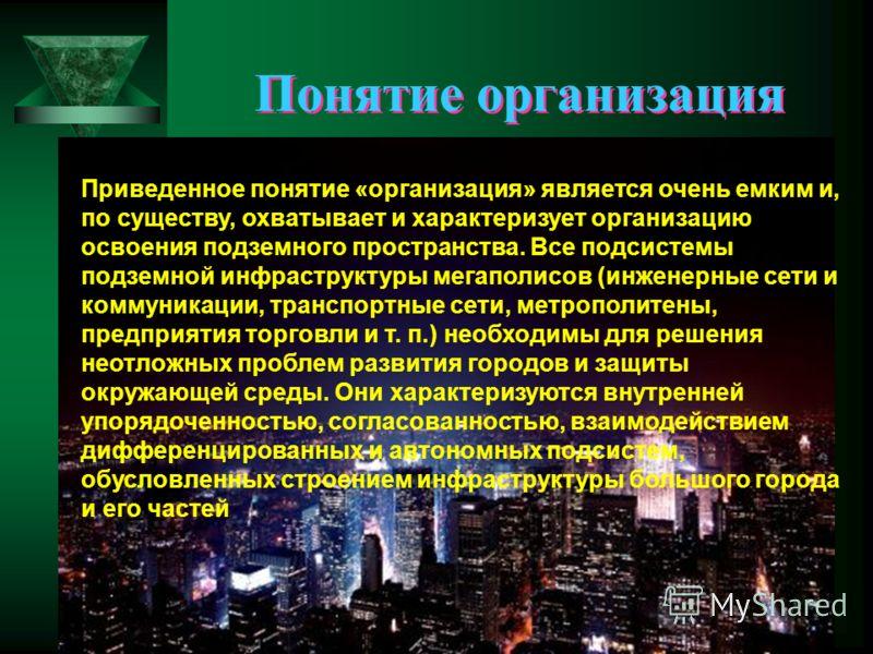 Понятие организация Приведенное понятие «организация» является очень емким и, по существу, охватывает и характеризует организацию освоения подземного пространства. Все подсистемы подземной инфраструктуры мегаполисов (инженерные сети и коммуникации, т
