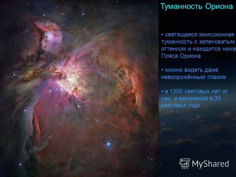 Туманность Ориона светящаяся эмиссионная туманность с зеленоватым оттенком и находится ниже Пояса Ориона можно видеть даже невооружённым глазом в 1300 световых лет от нас, а величиной в 33 световых года