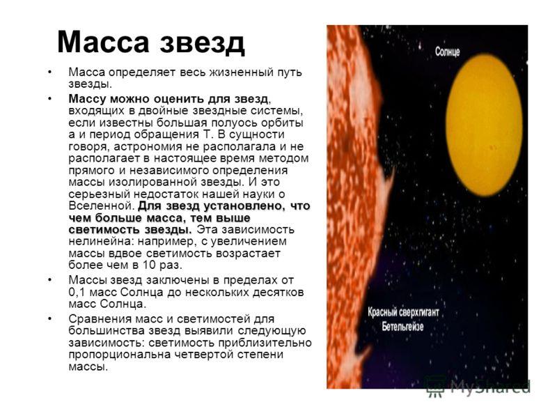 Масса звезд Масса определяет весь жизненный путь звезды. Для звезд установлено, что чем больше масса, тем выше светимость звезды.Массу можно оценить для звезд, входящих в двойные звездные системы, если известны большая полуось орбиты а и период обращ