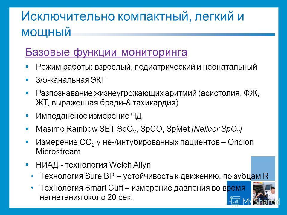 Базовые функции мониторинга Режим работы: взрослый, педиатрический и неонатальный 3/5-канальная ЭКГ Разпознавание жизнеугрожающих аритмий (асистолия, ФЖ, ЖТ, выраженная бради-& тахикардия) Импедансное измерение ЧД Masimo Rainbow SET SpO 2, SpCO, SpMe