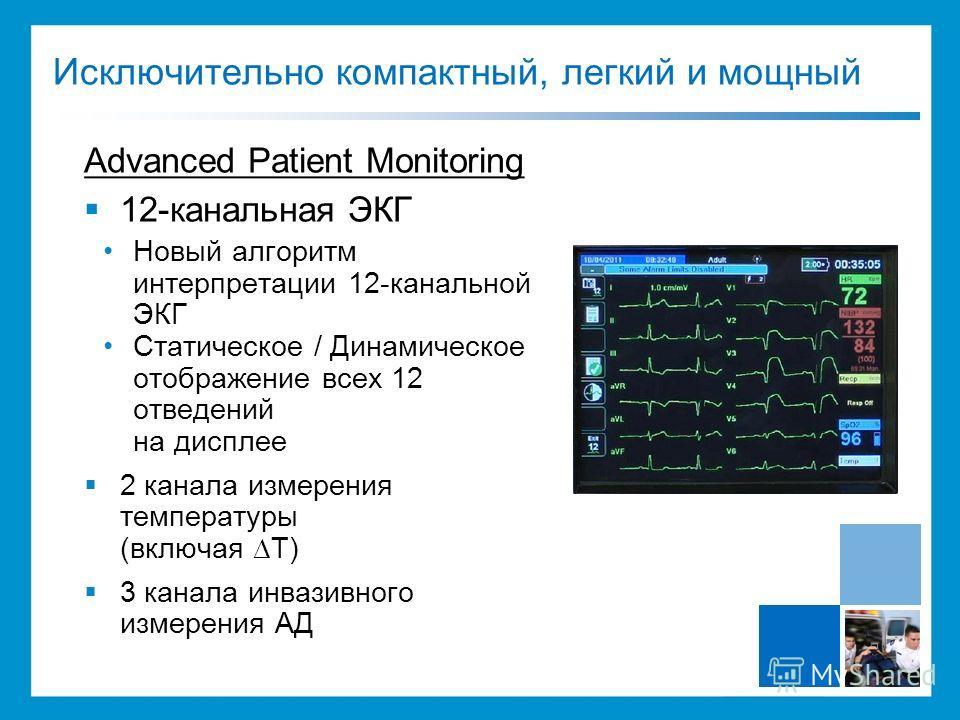 Advanced Patient Monitoring 12-канальная ЭКГ Новый алгоритм интерпретации 12-канальной ЭКГ Статическое / Динамическое отображение всех 12 отведений на дисплее 2 канала измерения температуры (включая T) 3 канала инвазивного измерения АД Исключительно