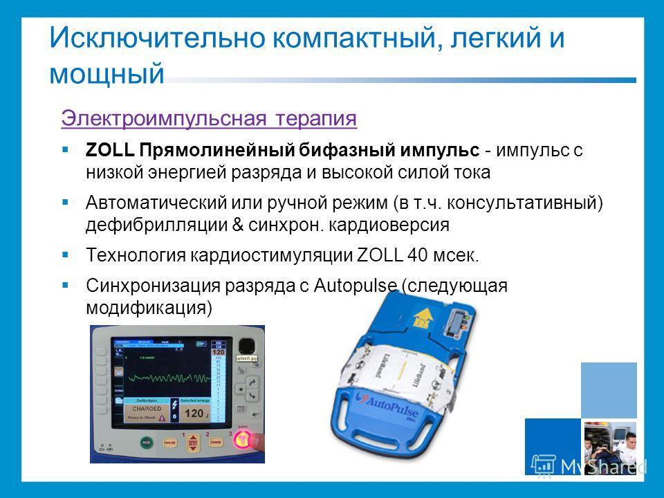 Электроимпульсная терапия ZOLL Прямолинейный бифазный импульс - импульс с низкой энергией разряда и высокой силой тока Автоматический или ручной режим (в т.ч. консультативный) дефибрилляции & синхрон. кардиоверсия Технология кардиостимуляции ZOLL 40