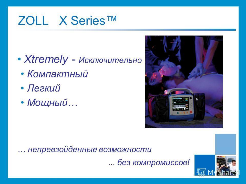 ZOLL X Series Xtremely - Исключительно Компактный Легкий Мощный… … непревзойденные возможности... без компромиссов!