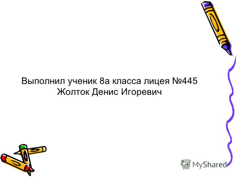 Выполнил ученик 8а класса лицея 445 Жолток Денис Игоревич