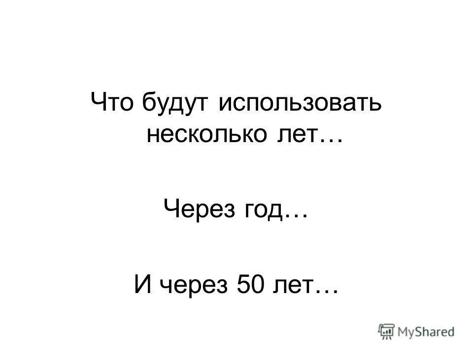 Что будут использовать несколько лет… Через год… И через 50 лет…